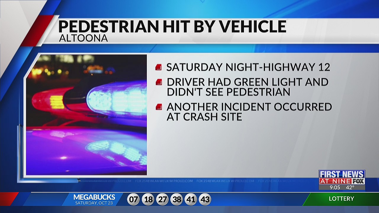 One person was taken to a hospital after being hit by a vehicle in Altoona over the weekend. The Altoona police department says they responded to the crash Saturday, just before 8pm on highway 12. The driver reported having a green light and did not see the pedestrian. A preliminary investigation shows the pedestrian failed to yield to traffic. While working the investigation, police say another vehicle drove onto the crash site. That driver was arrested for OWI and a passenger was disorderly according to police.